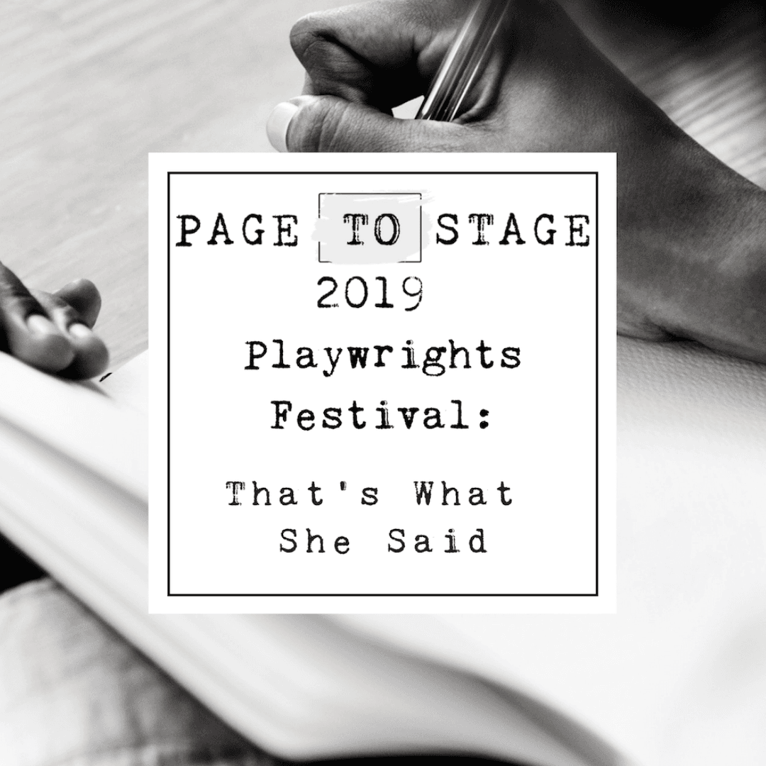 Page to Stage Playwrights Festival 2019: That's What She Said